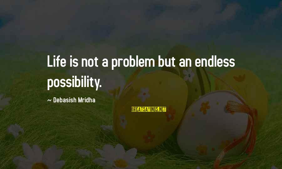 Best Love Problem Sayings By Debasish Mridha: Life is not a problem but an endless possibility.