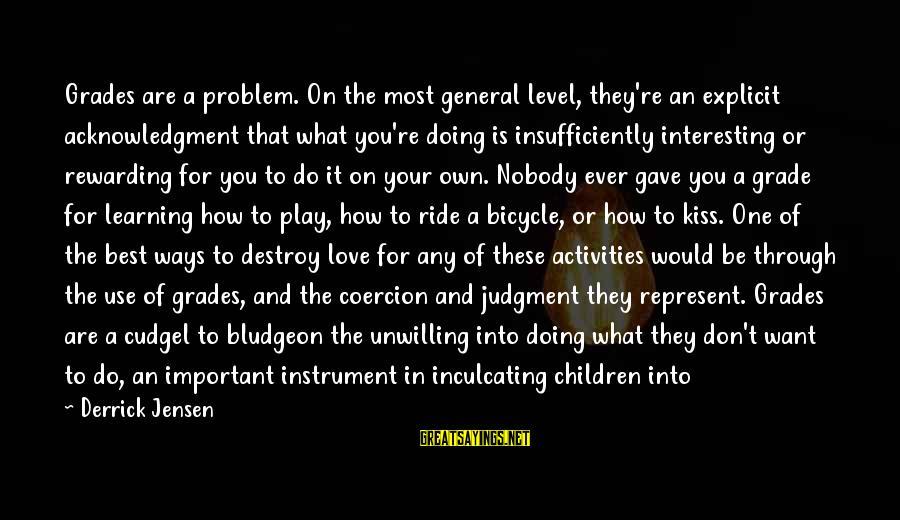 Best Love Problem Sayings By Derrick Jensen: Grades are a problem. On the most general level, they're an explicit acknowledgment that what