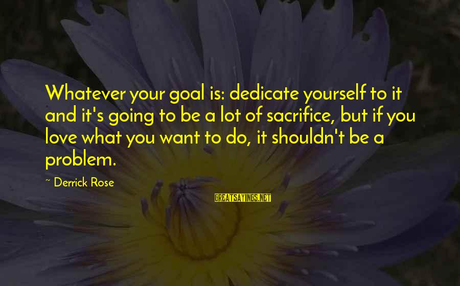 Best Love Problem Sayings By Derrick Rose: Whatever your goal is: dedicate yourself to it and it's going to be a lot