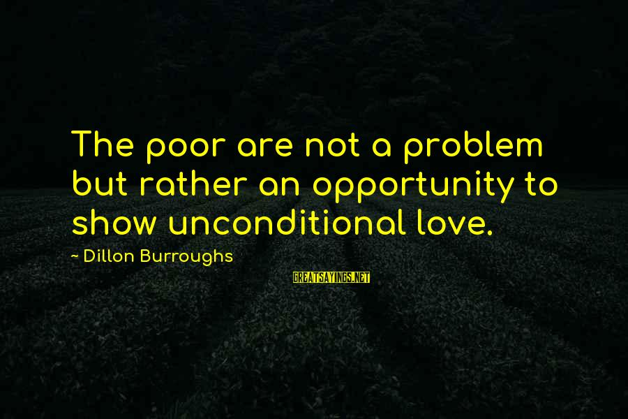 Best Love Problem Sayings By Dillon Burroughs: The poor are not a problem but rather an opportunity to show unconditional love.