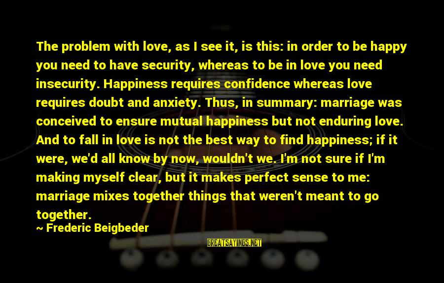 Best Love Problem Sayings By Frederic Beigbeder: The problem with love, as I see it, is this: in order to be happy
