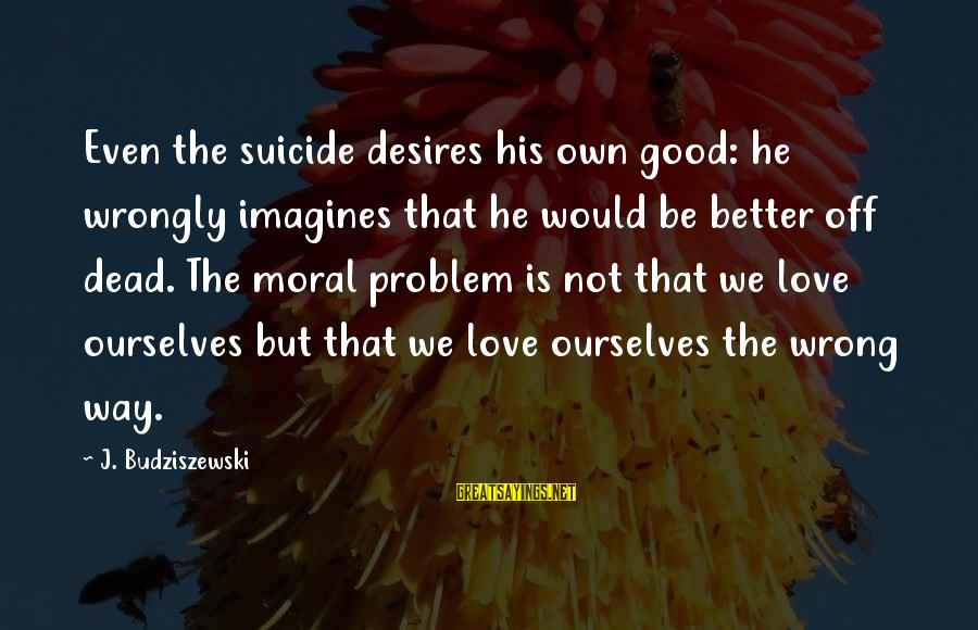 Best Love Problem Sayings By J. Budziszewski: Even the suicide desires his own good: he wrongly imagines that he would be better