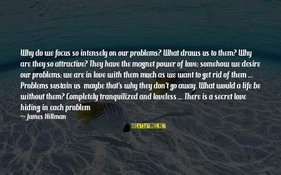 Best Love Problem Sayings By James Hillman: Why do we focus so intensely on our problems? What draws us to them? Why