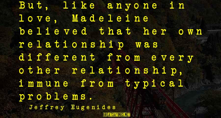 Best Love Problem Sayings By Jeffrey Eugenides: But, like anyone in love, Madeleine believed that her own relationship was different from every