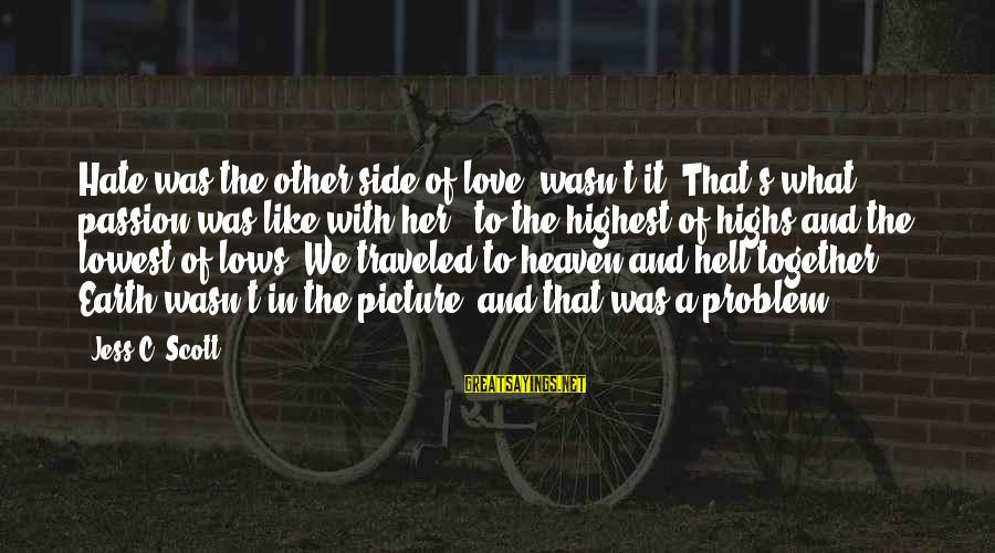 Best Love Problem Sayings By Jess C. Scott: Hate was the other side of love, wasn't it? That's what passion was like with