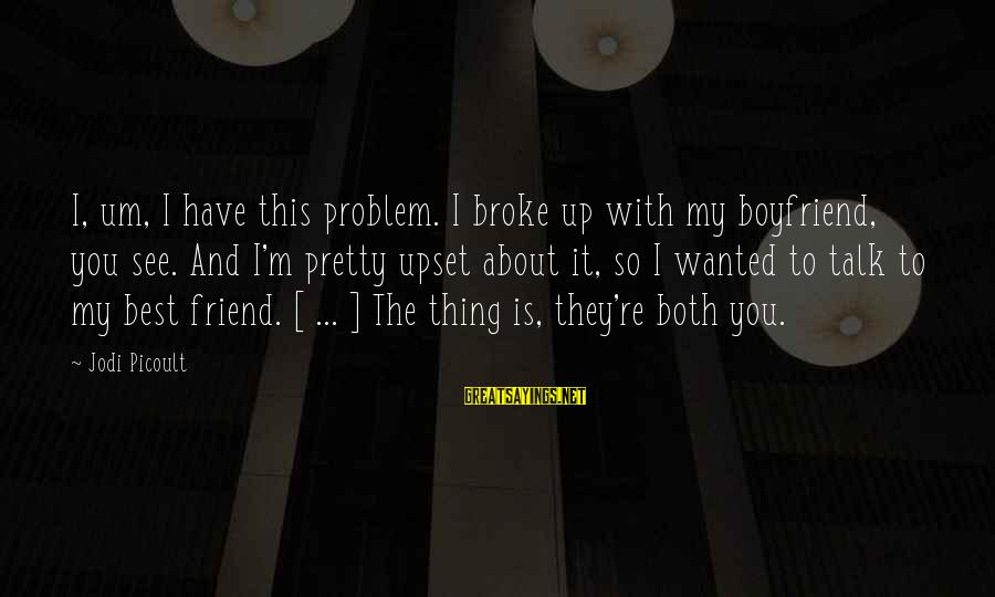 Best Love Problem Sayings By Jodi Picoult: I, um, I have this problem. I broke up with my boyfriend, you see. And