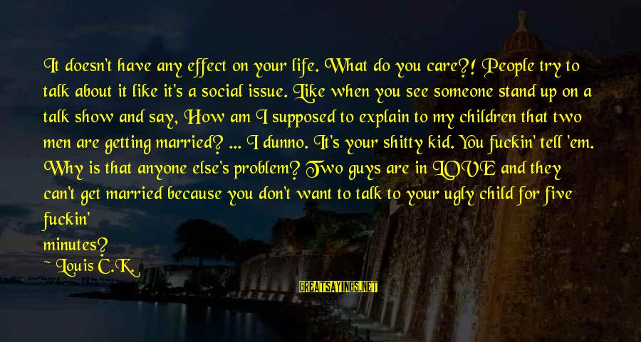 Best Love Problem Sayings By Louis C.K.: It doesn't have any effect on your life. What do you care?! People try to