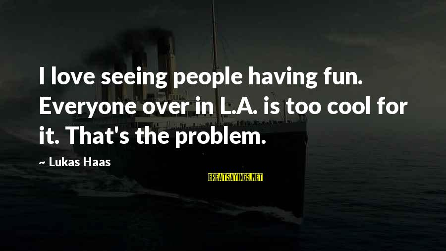 Best Love Problem Sayings By Lukas Haas: I love seeing people having fun. Everyone over in L.A. is too cool for it.