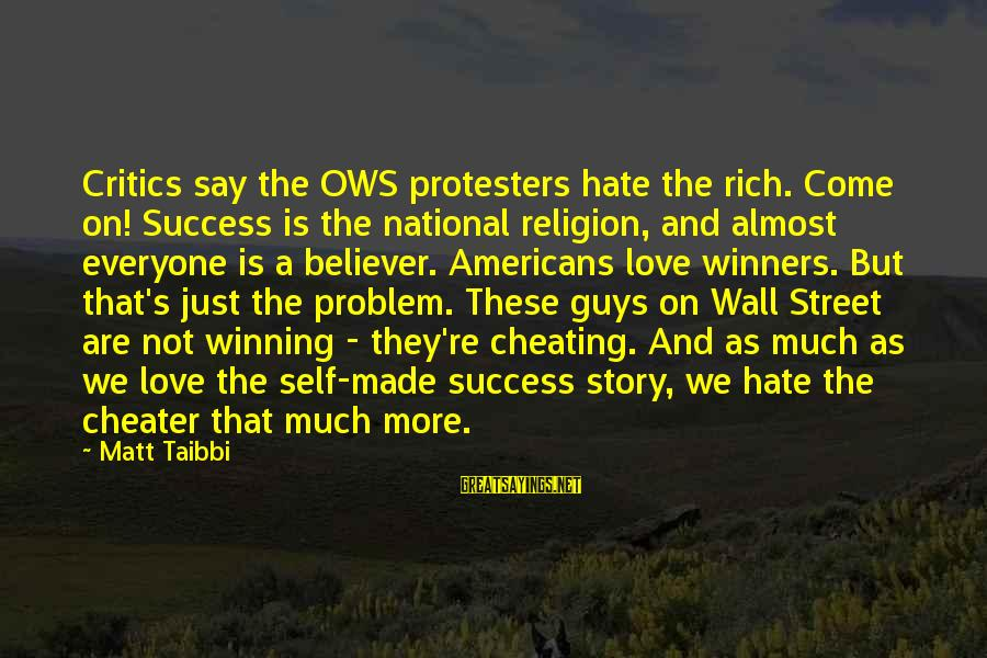 Best Love Problem Sayings By Matt Taibbi: Critics say the OWS protesters hate the rich. Come on! Success is the national religion,