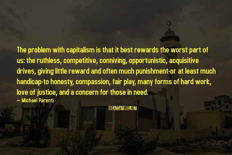 Best Love Problem Sayings By Michael Parenti: The problem with capitalism is that it best rewards the worst part of us: the