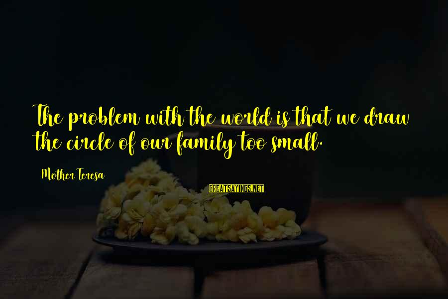 Best Love Problem Sayings By Mother Teresa: The problem with the world is that we draw the circle of our family too