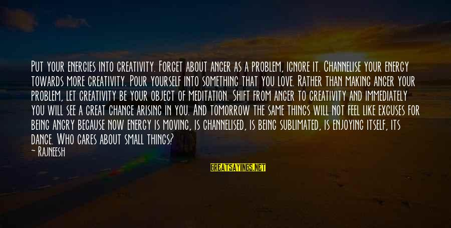 Best Love Problem Sayings By Rajneesh: Put your energies into creativity. Forget about anger as a problem, ignore it. Channelise your