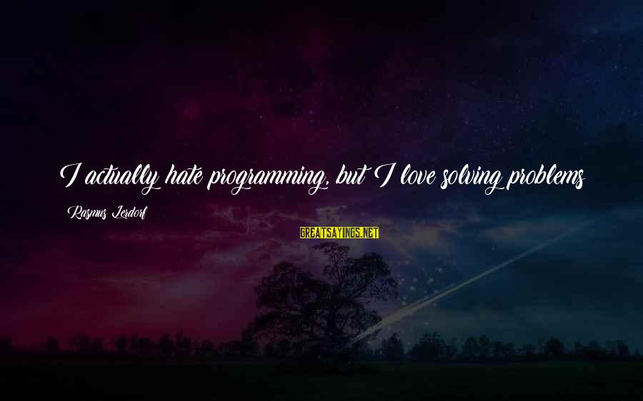 Best Love Problem Sayings By Rasmus Lerdorf: I actually hate programming, but I love solving problems