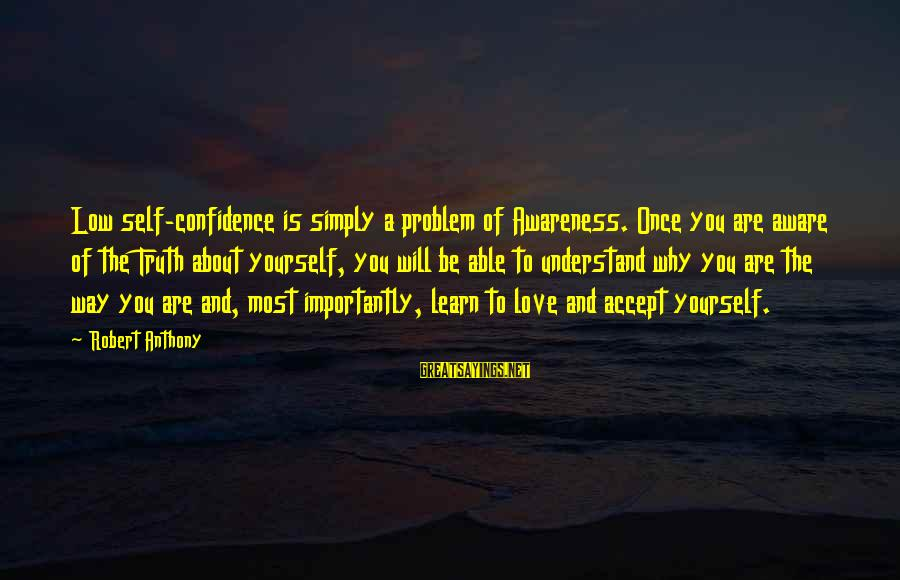 Best Love Problem Sayings By Robert Anthony: Low self-confidence is simply a problem of Awareness. Once you are aware of the Truth