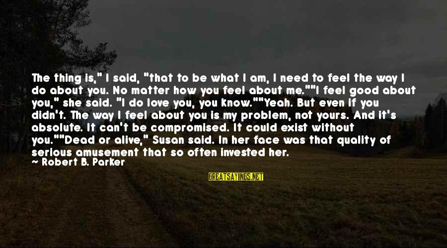 """Best Love Problem Sayings By Robert B. Parker: The thing is,"""" I said, """"that to be what I am, I need to feel"""