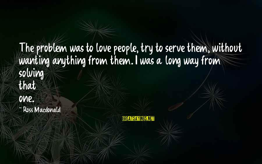 Best Love Problem Sayings By Ross Macdonald: The problem was to love people, try to serve them, without wanting anything from them.