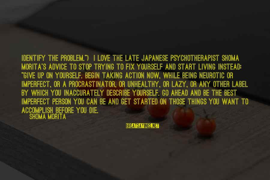 """Best Love Problem Sayings By Shoma Morita: Identify the problem."""") I love the late Japanese psychotherapist Shoma Morita's advice to stop trying"""