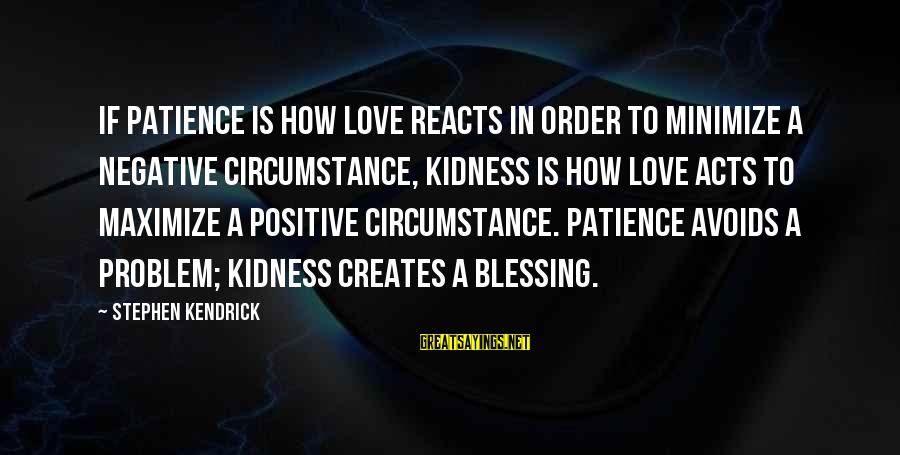 Best Love Problem Sayings By Stephen Kendrick: If patience is how love reacts in order to minimize a negative circumstance, kidness is