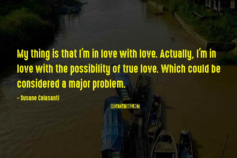 Best Love Problem Sayings By Susane Colasanti: My thing is that I'm in love with love. Actually, I'm in love with the