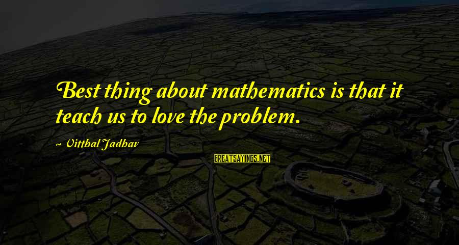Best Love Problem Sayings By Vitthal Jadhav: Best thing about mathematics is that it teach us to love the problem.