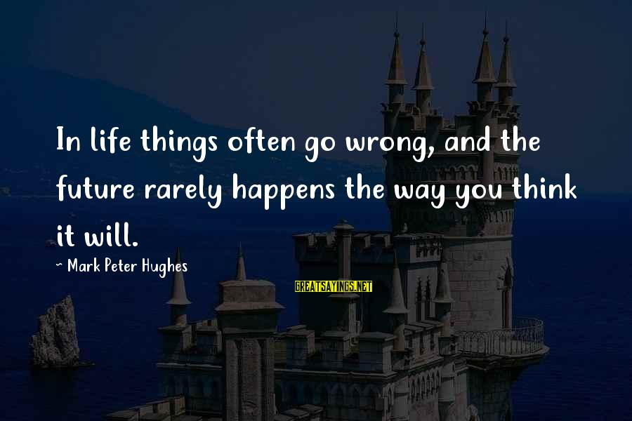 Best Mark Hughes Sayings By Mark Peter Hughes: In life things often go wrong, and the future rarely happens the way you think