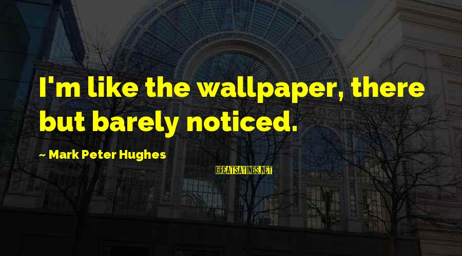 Best Mark Hughes Sayings By Mark Peter Hughes: I'm like the wallpaper, there but barely noticed.