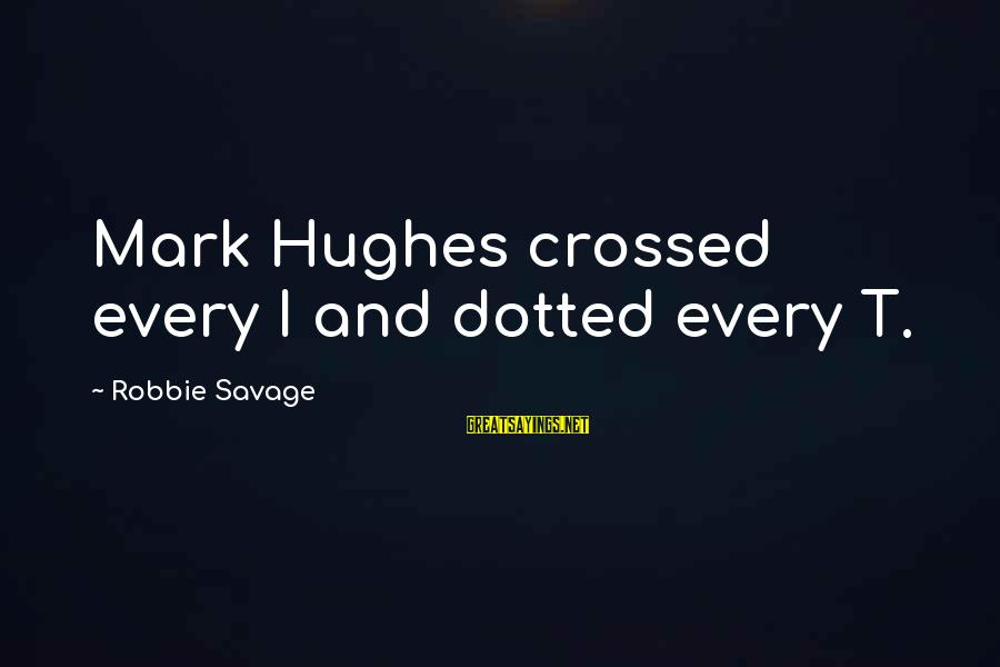 Best Mark Hughes Sayings By Robbie Savage: Mark Hughes crossed every I and dotted every T.