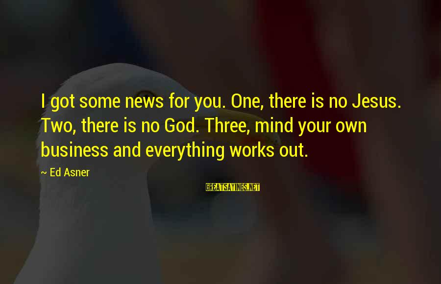 Best Mind Your Own Business Sayings By Ed Asner: I got some news for you. One, there is no Jesus. Two, there is no