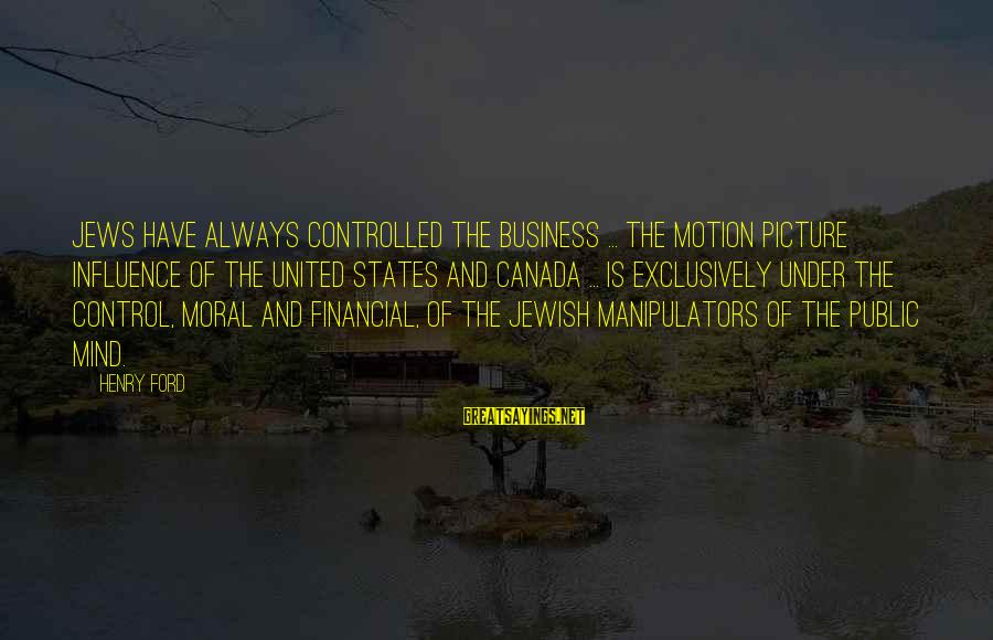 Best Mind Your Own Business Sayings By Henry Ford: Jews have always controlled the business ... The motion picture influence of the United States