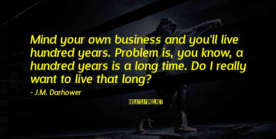 Best Mind Your Own Business Sayings By J.M. Darhower: Mind your own business and you'll live hundred years. Problem is, you know, a hundred