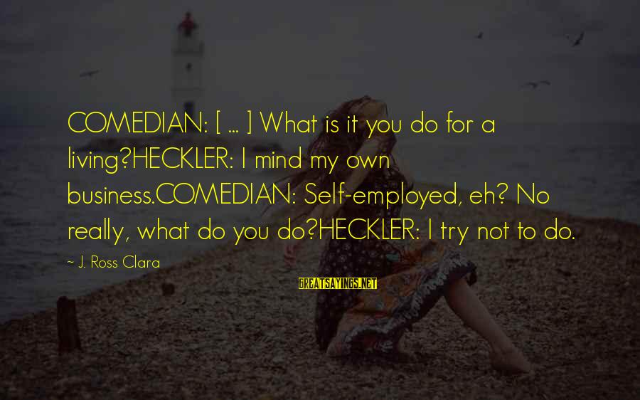 Best Mind Your Own Business Sayings By J. Ross Clara: COMEDIAN: [ ... ] What is it you do for a living?HECKLER: I mind my