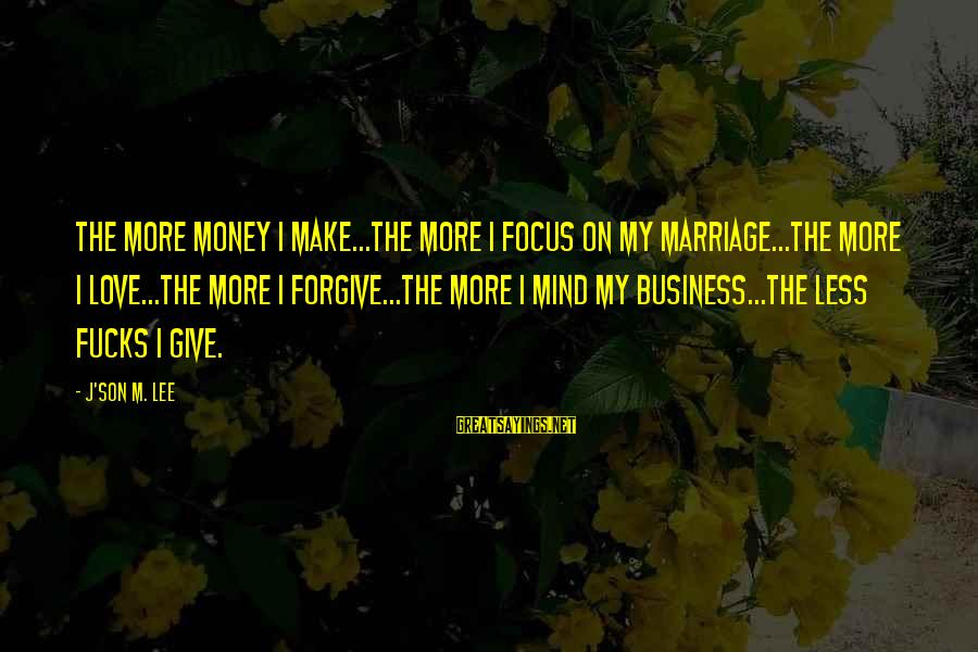 Best Mind Your Own Business Sayings By J'son M. Lee: The more money I make...the more I focus on my marriage...the more I love...the more