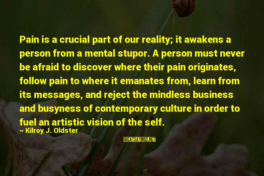 Best Mind Your Own Business Sayings By Kilroy J. Oldster: Pain is a crucial part of our reality; it awakens a person from a mental