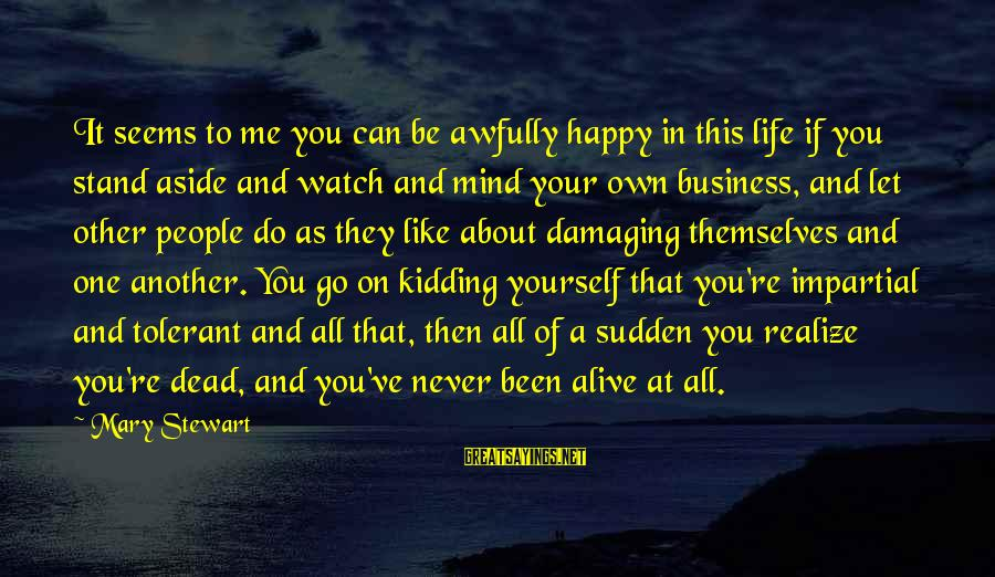 Best Mind Your Own Business Sayings By Mary Stewart: It seems to me you can be awfully happy in this life if you stand