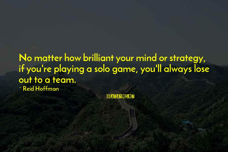 Best Mind Your Own Business Sayings By Reid Hoffman: No matter how brilliant your mind or strategy, if you're playing a solo game, you'll