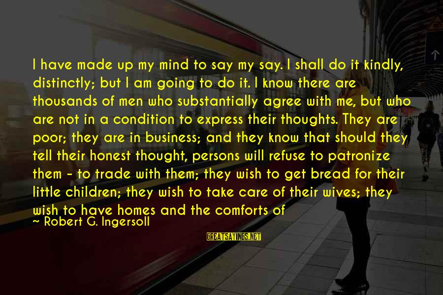 Best Mind Your Own Business Sayings By Robert G. Ingersoll: I have made up my mind to say my say. I shall do it kindly,