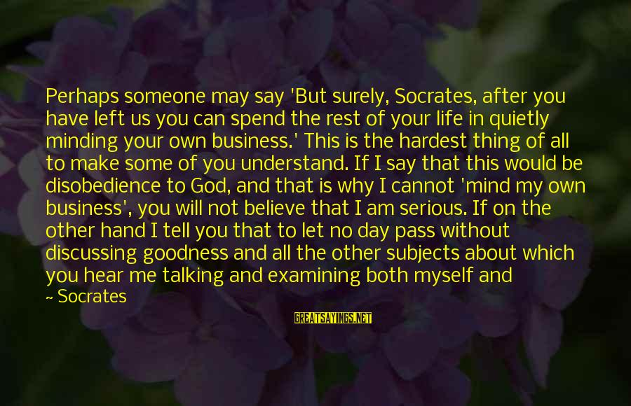 Best Mind Your Own Business Sayings By Socrates: Perhaps someone may say 'But surely, Socrates, after you have left us you can spend