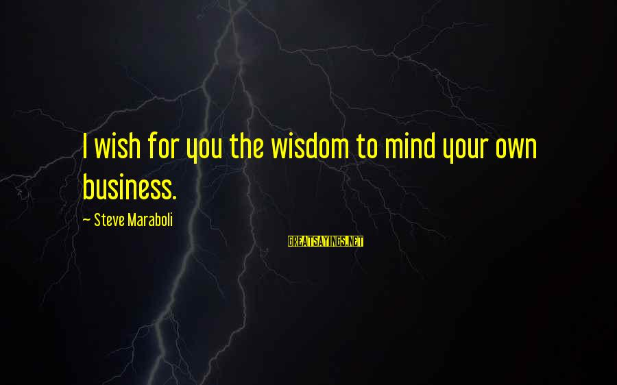 Best Mind Your Own Business Sayings By Steve Maraboli: I wish for you the wisdom to mind your own business.