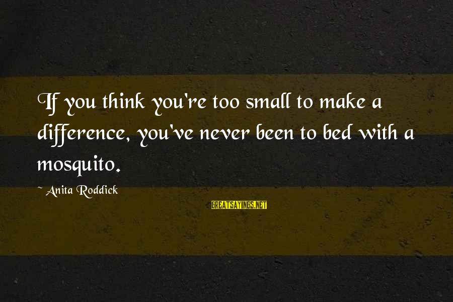 Best Mosquito Sayings By Anita Roddick: If you think you're too small to make a difference, you've never been to bed