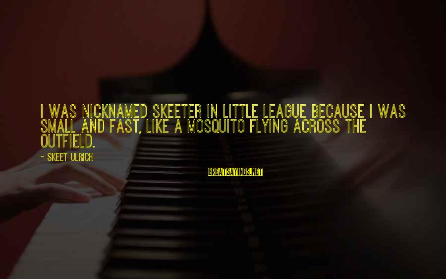 Best Mosquito Sayings By Skeet Ulrich: I was nicknamed Skeeter in Little League because I was small and fast, like a