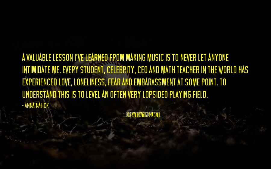Best Music Teacher Sayings By Anna Nalick: A valuable lesson I've learned from making music is to never let anyone intimidate me.