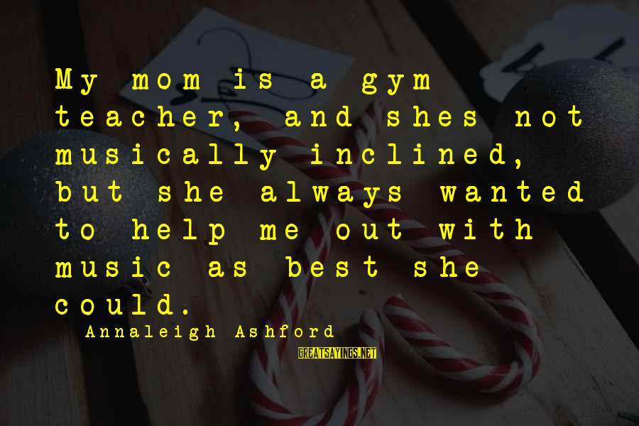 Best Music Teacher Sayings By Annaleigh Ashford: My mom is a gym teacher, and shes not musically inclined, but she always wanted