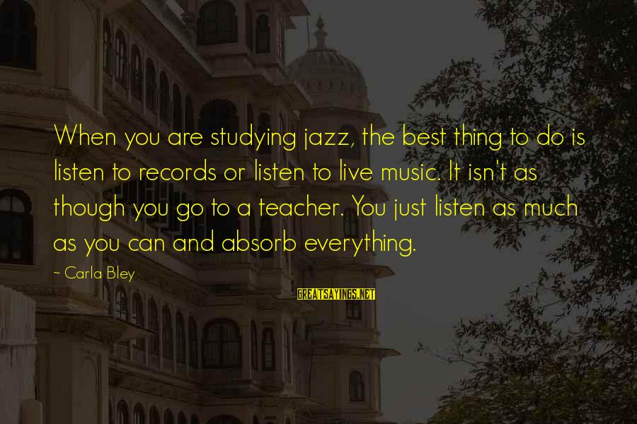 Best Music Teacher Sayings By Carla Bley: When you are studying jazz, the best thing to do is listen to records or