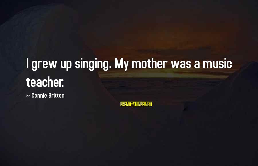 Best Music Teacher Sayings By Connie Britton: I grew up singing. My mother was a music teacher.