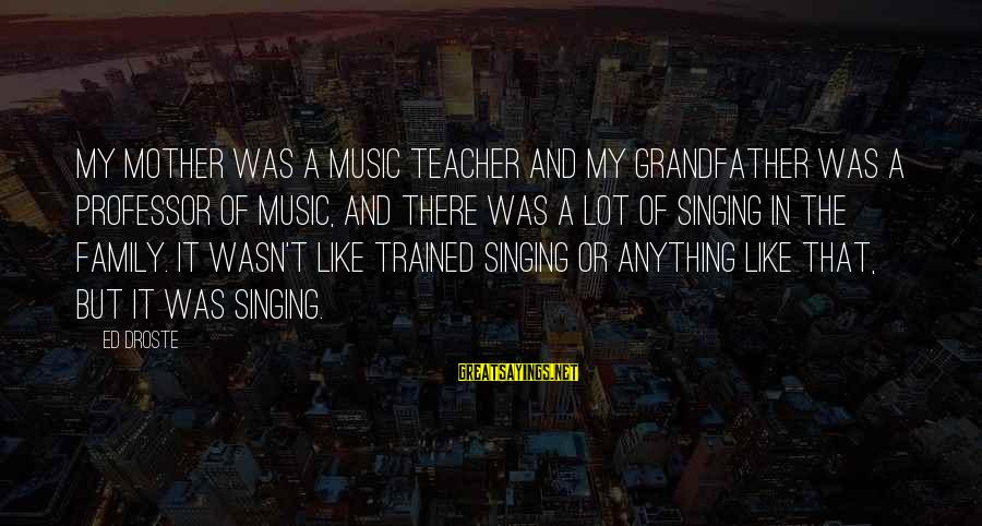 Best Music Teacher Sayings By Ed Droste: My mother was a music teacher and my grandfather was a professor of music, and