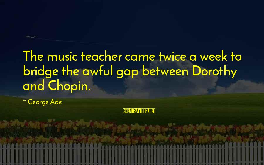 Best Music Teacher Sayings By George Ade: The music teacher came twice a week to bridge the awful gap between Dorothy and