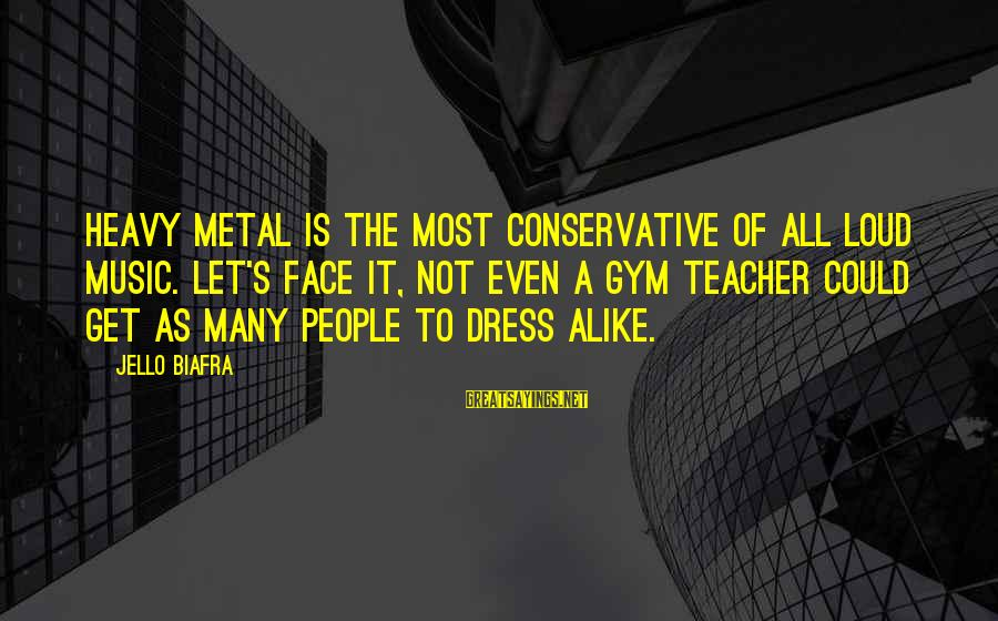 Best Music Teacher Sayings By Jello Biafra: Heavy Metal is the most conservative of all loud music. Let's face it, not even