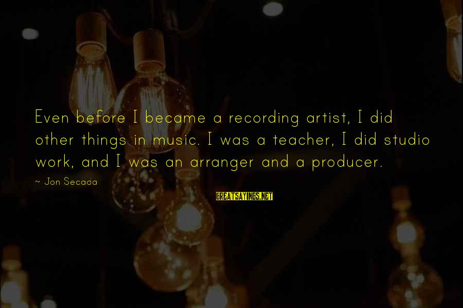Best Music Teacher Sayings By Jon Secada: Even before I became a recording artist, I did other things in music. I was
