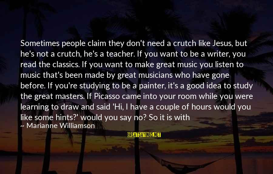 Best Music Teacher Sayings By Marianne Williamson: Sometimes people claim they don't need a crutch like Jesus, but he's not a crutch,