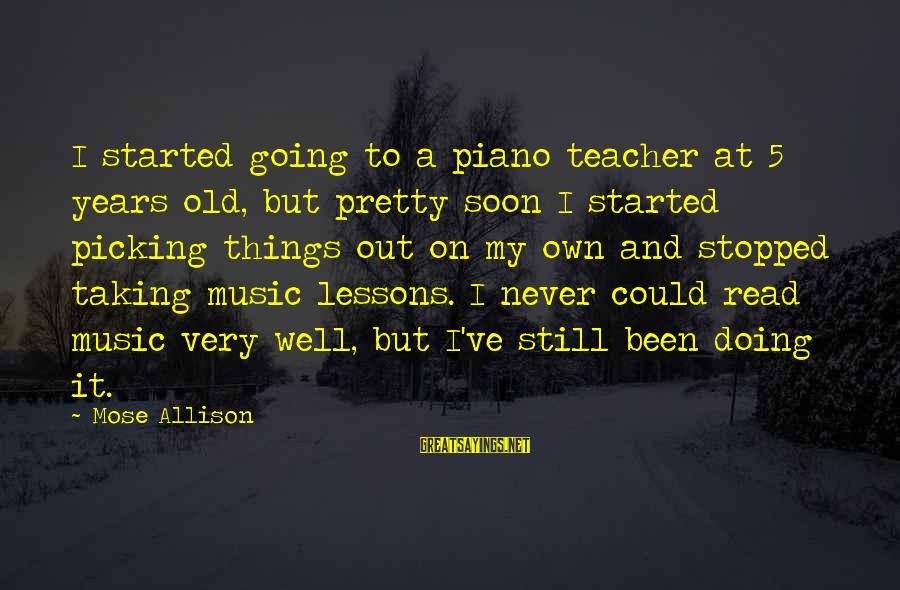 Best Music Teacher Sayings By Mose Allison: I started going to a piano teacher at 5 years old, but pretty soon I